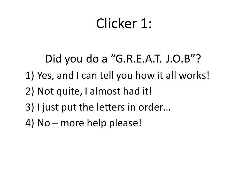"""Clicker 1: Did you do a """"G.R.E.A.T. J.O.B""""? 1) Yes, and I can tell you how it all works! 2) Not quite, I almost had it! 3) I just put the letters in o"""