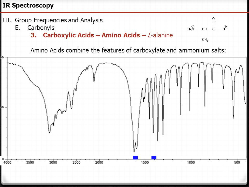 111 IR Spectroscopy III.Group Frequencies and Analysis E.Carbonyls 3.Carboxylic Acids – Amino Acids – L-alanine Amino Acids combine the features of ca