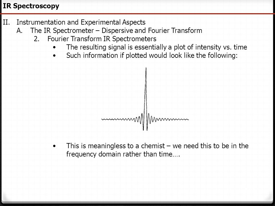 151 IR Spectroscopy II.Instrumentation and Experimental Aspects A.The IR Spectrometer – Dispersive and Fourier Transform 2.Fourier Transform IR Spectr