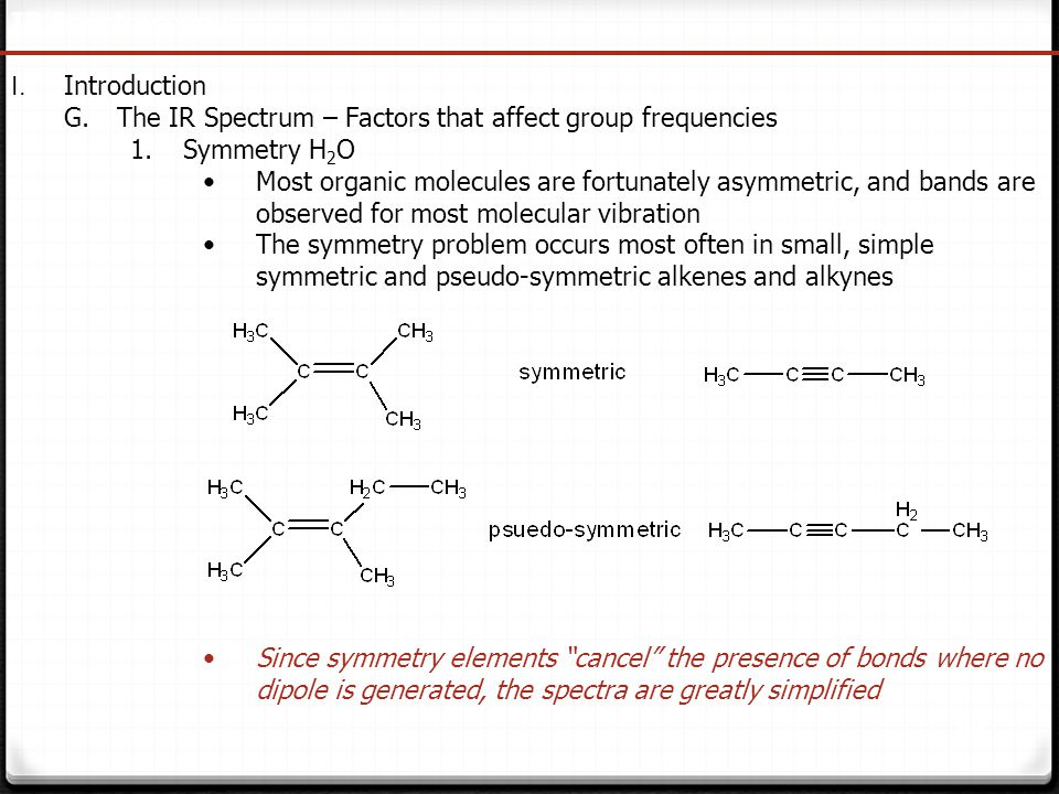 27 IR Spectroscopy I. Introduction G.The IR Spectrum – Factors that affect group frequencies 1.Symmetry H 2 O Most organic molecules are fortunately a