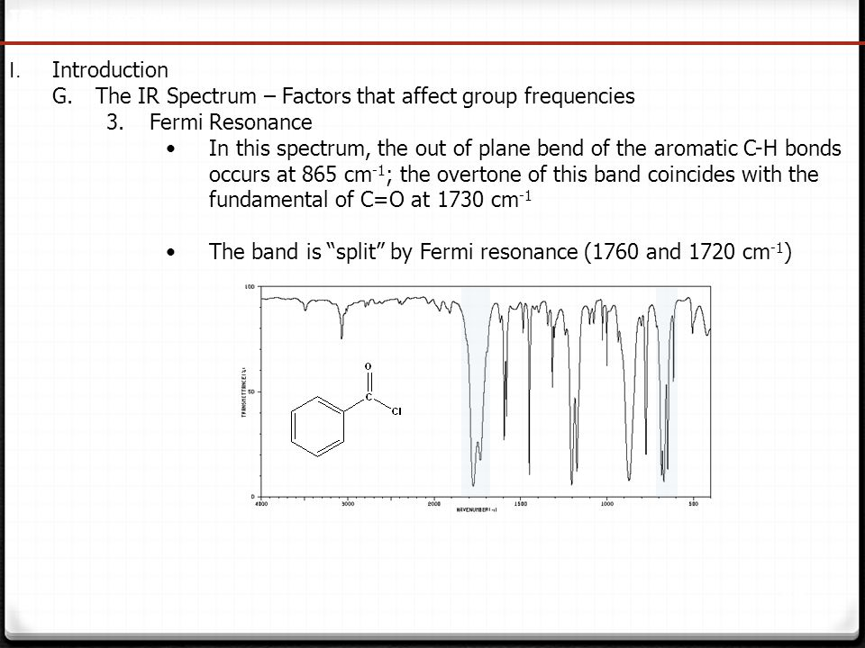 33 IR Spectroscopy I. Introduction G.The IR Spectrum – Factors that affect group frequencies 3.Fermi Resonance In this spectrum, the out of plane bend