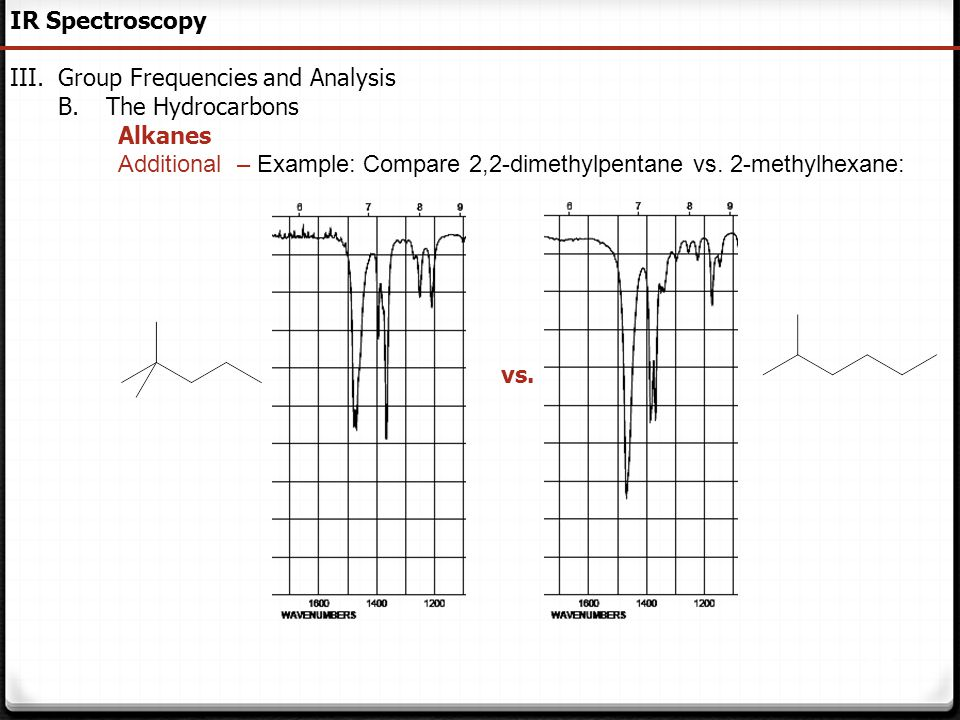 50 IR Spectroscopy III.Group Frequencies and Analysis B.The Hydrocarbons Alkanes Additional – Example: Compare 2,2-dimethylpentane vs. 2-methylhexane: