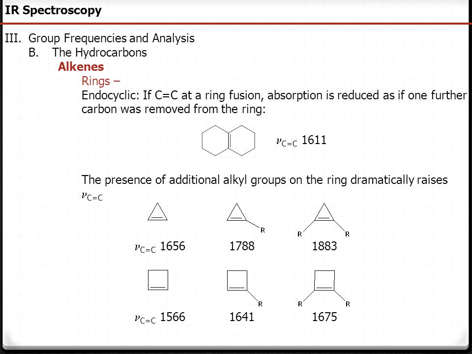 59 IR Spectroscopy III.Group Frequencies and Analysis B.The Hydrocarbons Alkenes Rings – Endocyclic: If C=C at a ring fusion, absorption is reduced as