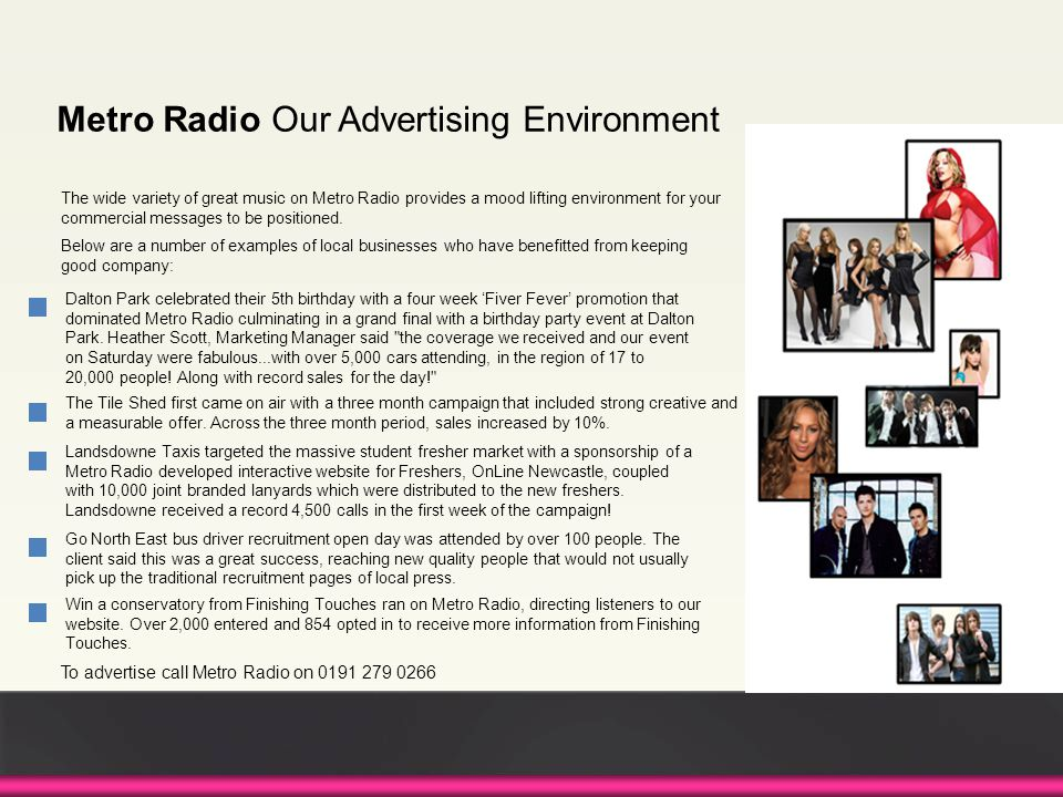 The wide variety of great music on Metro Radio provides a mood lifting environment for your commercial messages to be positioned. Below are a number o
