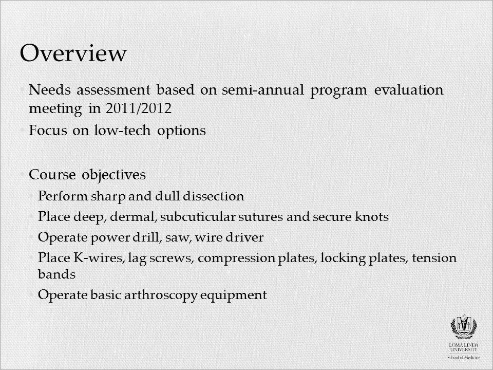 Overview Needs assessment based on semi-annual program evaluation meeting in 2011/2012 Focus on low-tech options Course objectives Perform sharp and dull dissection Place deep, dermal, subcuticular sutures and secure knots Operate power drill, saw, wire driver Place K-wires, lag screws, compression plates, locking plates, tension bands Operate basic arthroscopy equipment