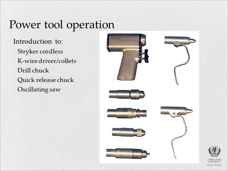 Power tool operation Introduction to: Stryker cordless K-wire driver/collets Drill chuck Quick release chuck Oscillating saw