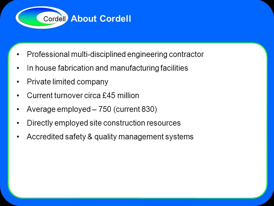 Professional multi-disciplined engineering contractor In house fabrication and manufacturing facilities Private limited company Current turnover circa £45 million Average employed – 750 (current 830) Directly employed site construction resources Accredited safety & quality management systems About Cordell