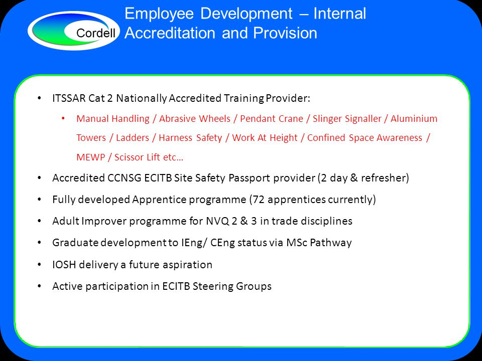 Employee Development – Internal Accreditation and Provision ITSSAR Cat 2 Nationally Accredited Training Provider: Manual Handling / Abrasive Wheels / Pendant Crane / Slinger Signaller / Aluminium Towers / Ladders / Harness Safety / Work At Height / Confined Space Awareness / MEWP / Scissor Lift etc… Accredited CCNSG ECITB Site Safety Passport provider (2 day & refresher) Fully developed Apprentice programme (72 apprentices currently) Adult Improver programme for NVQ 2 & 3 in trade disciplines Graduate development to IEng/ CEng status via MSc Pathway IOSH delivery a future aspiration Active participation in ECITB Steering Groups