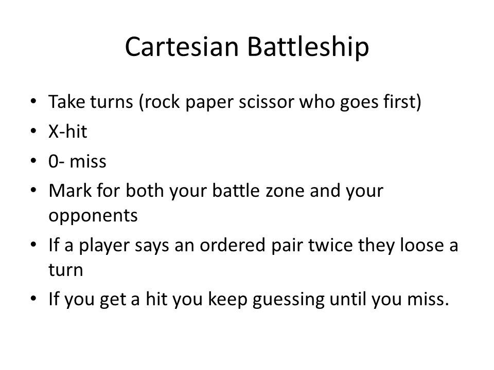 Cartesian Battleship Plot your ships on My Battle Zone : (has to be consecutive either up down, left, right or diagonal) – Destroyer (, ) & (, ) – Submarine (, ) & (, ) & (, ) – Cruiser (, ) & (, )& (, ) & (, ) – Battleship (, )& (, ) & (, ) & (, ) – Carrier (, )&(, ) & (, )&(, )& (, ) Cover your paper as you do this!