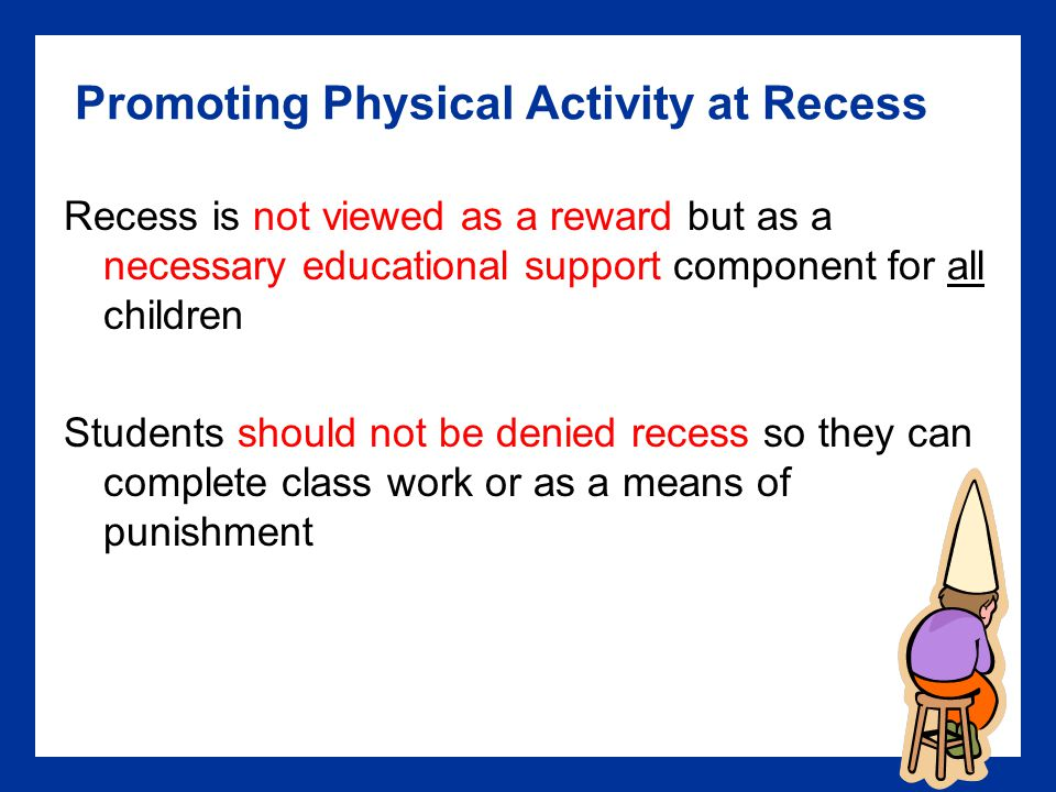 Promoting Physical Activity at Recess Recess is not viewed as a reward but as a necessary educational support component for all children Students should not be denied recess so they can complete class work or as a means of punishment