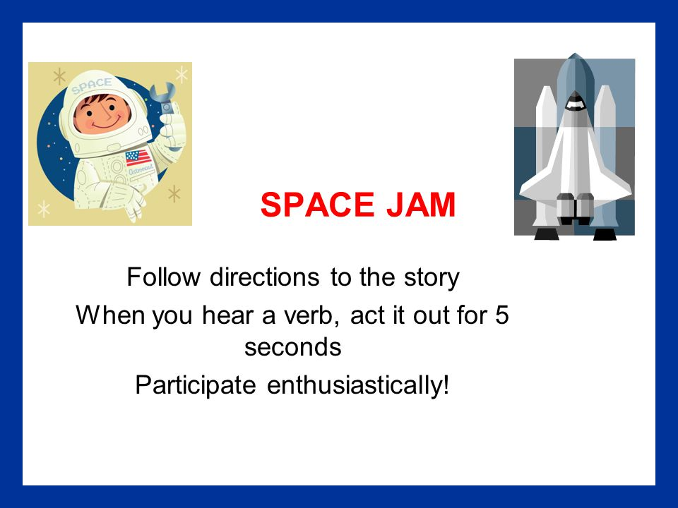 SPACE JAM Follow directions to the story When you hear a verb, act it out for 5 seconds Participate enthusiastically!