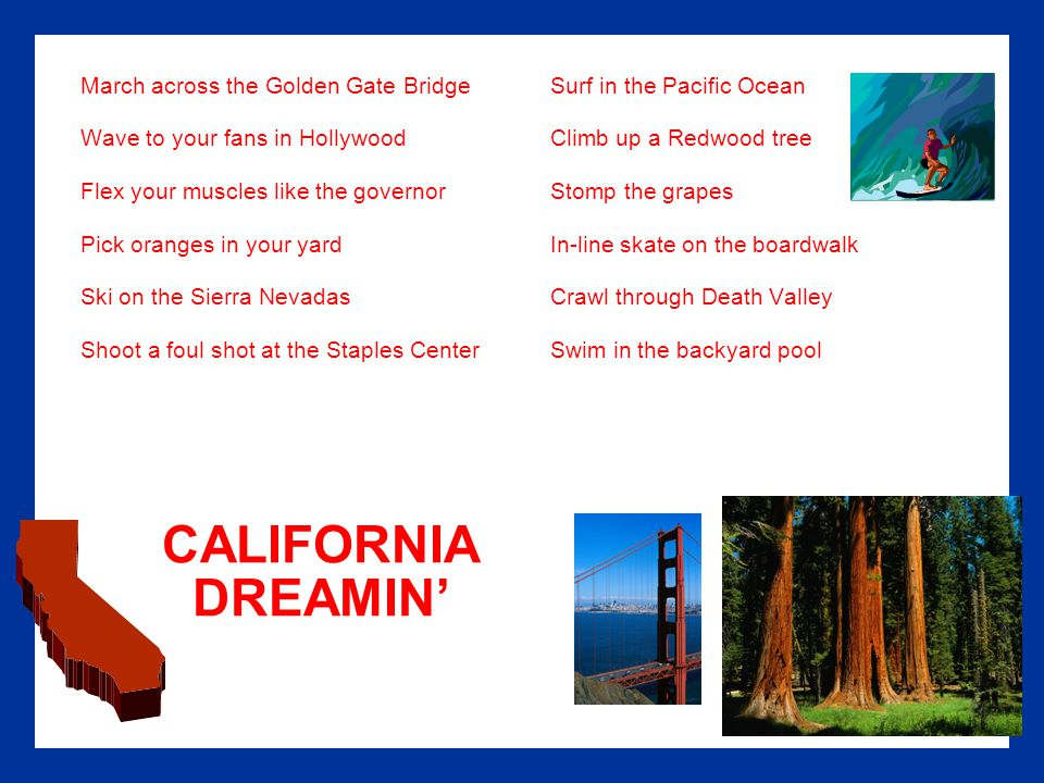 CALIFORNIA DREAMIN' March across the Golden Gate BridgeSurf in the Pacific Ocean Wave to your fans in HollywoodClimb up a Redwood tree Flex your muscles like the governorStomp the grapes Pick oranges in your yardIn-line skate on the boardwalk Ski on the Sierra NevadasCrawl through Death Valley Shoot a foul shot at the Staples CenterSwim in the backyard pool