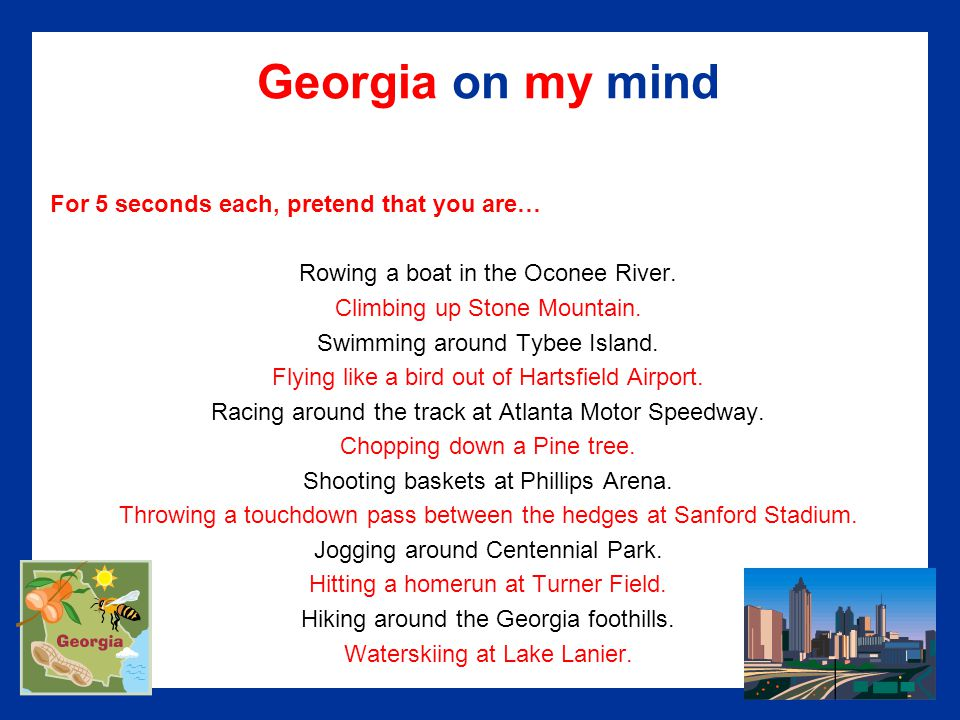 Georgia on my mind For 5 seconds each, pretend that you are… Rowing a boat in the Oconee River.
