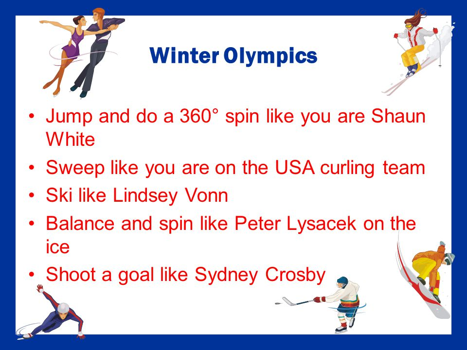 Winter Olympics Jump and do a 360° spin like you are Shaun White Sweep like you are on the USA curling team Ski like Lindsey Vonn Balance and spin like Peter Lysacek on the ice Shoot a goal like Sydney Crosby