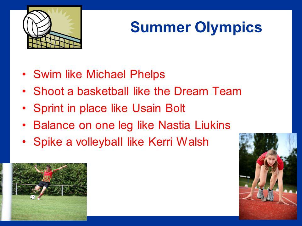 Summer Olympics Swim like Michael Phelps Shoot a basketball like the Dream Team Sprint in place like Usain Bolt Balance on one leg like Nastia Liukins Spike a volleyball like Kerri Walsh
