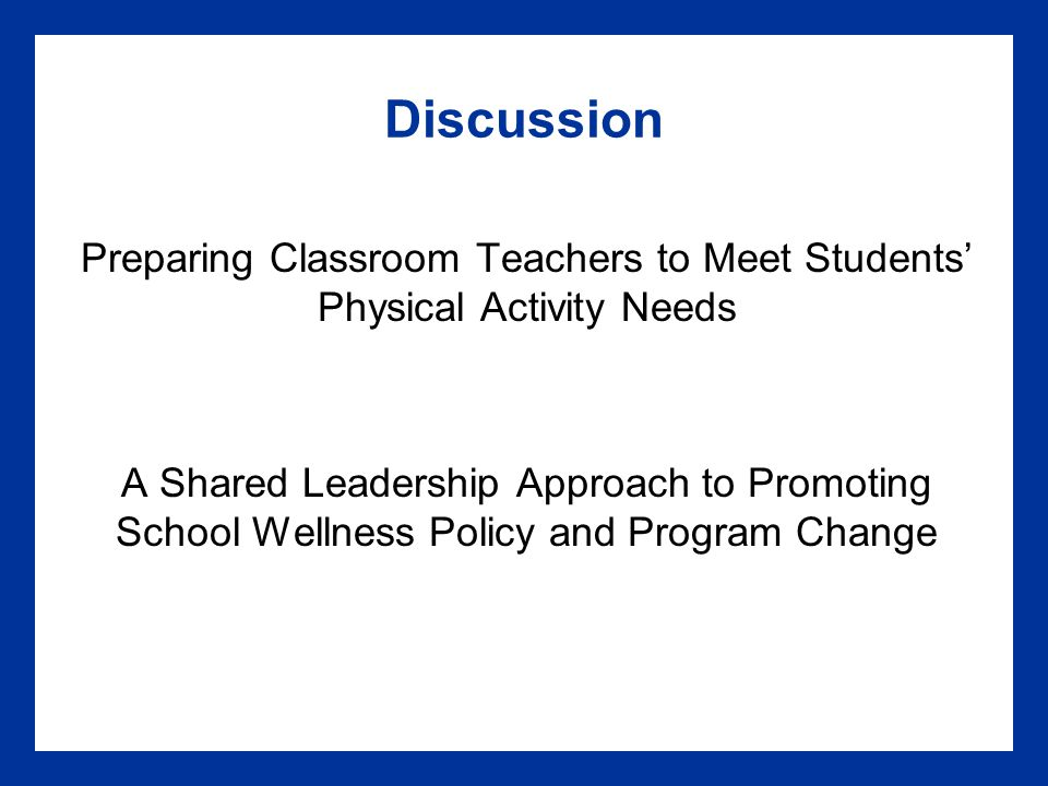 Discussion Preparing Classroom Teachers to Meet Students' Physical Activity Needs A Shared Leadership Approach to Promoting School Wellness Policy and Program Change