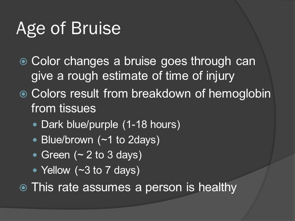 Age of Bruise  Color changes a bruise goes through can give a rough estimate of time of injury  Colors result from breakdown of hemoglobin from tiss