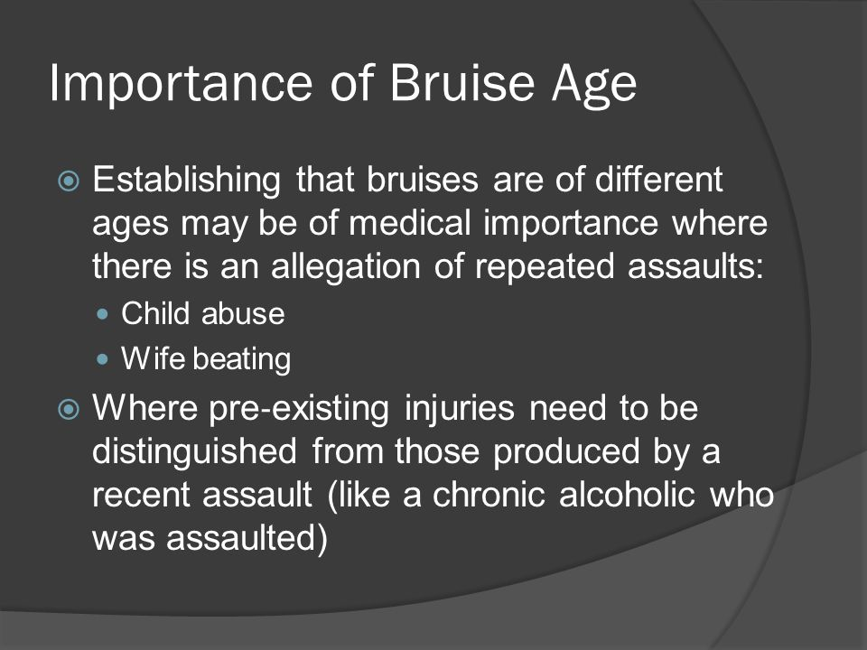 Importance of Bruise Age  Establishing that bruises are of different ages may be of medical importance where there is an allegation of repeated assau