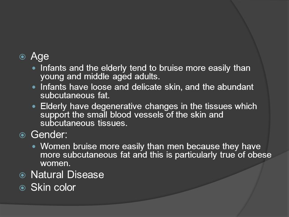  Age Infants and the elderly tend to bruise more easily than young and middle aged adults. Infants have loose and delicate skin, and the abundant sub