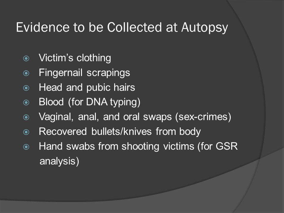 Evidence to be Collected at Autopsy  Victim's clothing  Fingernail scrapings  Head and pubic hairs  Blood (for DNA typing)  Vaginal, anal, and or