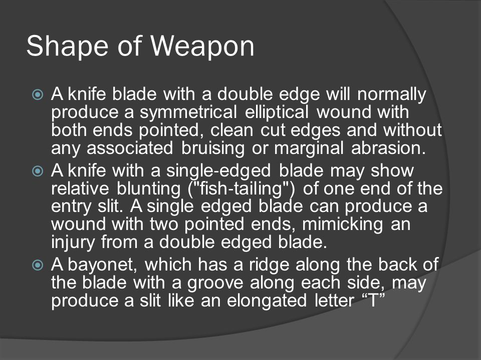 Shape of Weapon  A knife blade with a double edge will normally produce a symmetrical elliptical wound with both ends pointed, clean cut edges and wi