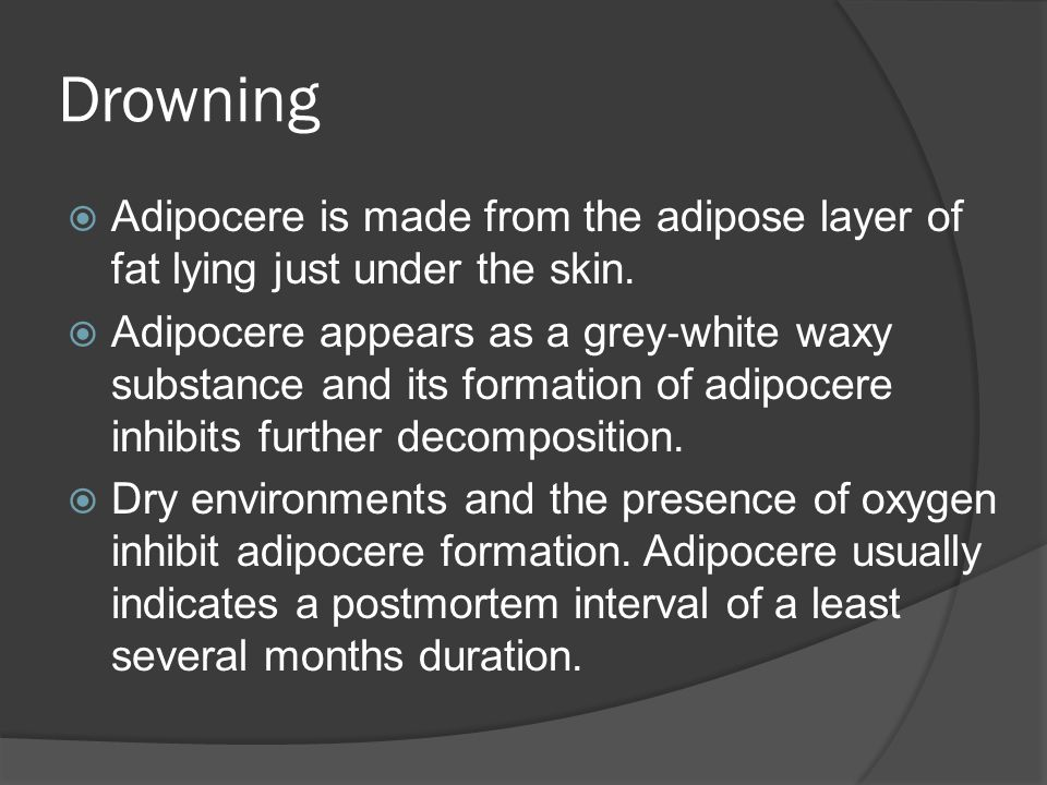 Drowning  Adipocere is made from the adipose layer of fat lying just under the skin.  Adipocere appears as a grey ‐ white waxy substance and its for
