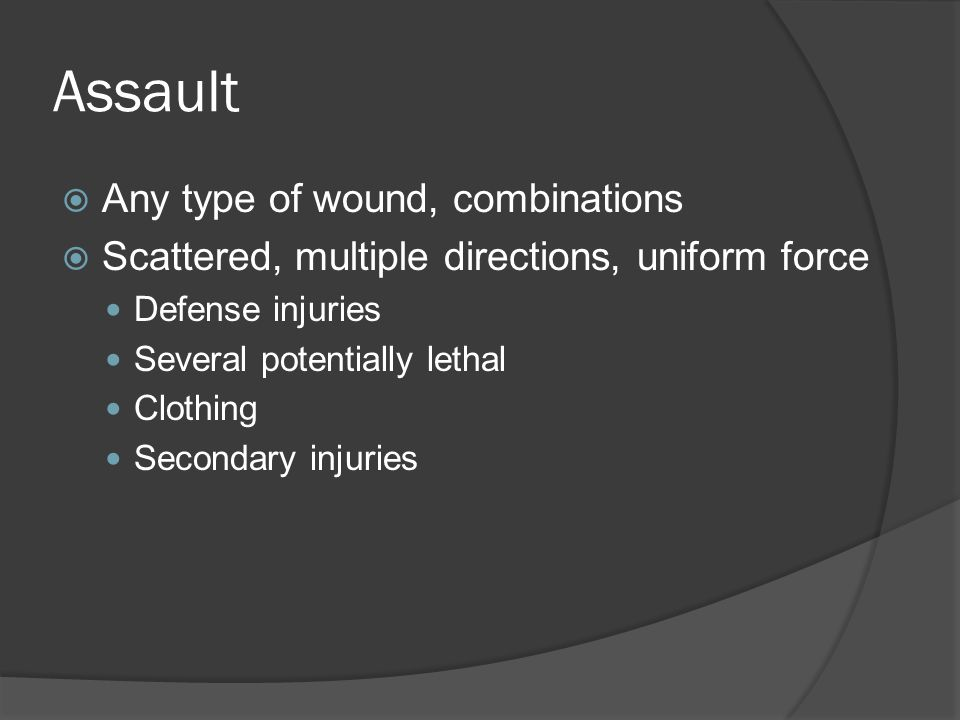 Assault  Any type of wound, combinations  Scattered, multiple directions, uniform force Defense injuries Several potentially lethal Clothing Seconda