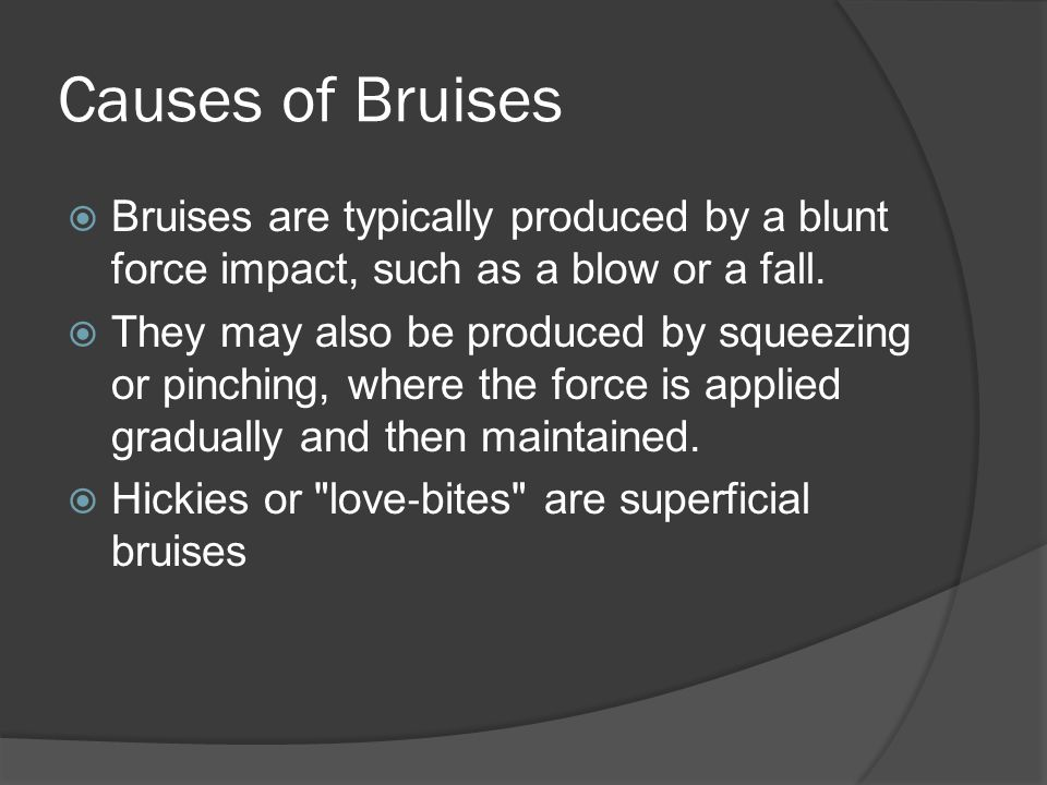 Causes of Bruises  Bruises are typically produced by a blunt force impact, such as a blow or a fall.  They may also be produced by squeezing or pinc