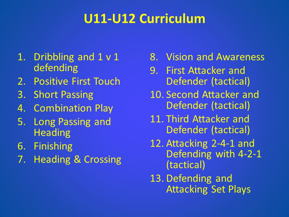 U11-U12 Curriculum 1.Dribbling and 1 v 1 defending 2.Positive First Touch 3.Short Passing 4.Combination Play 5.Long Passing and Heading 6.Finishing 7.