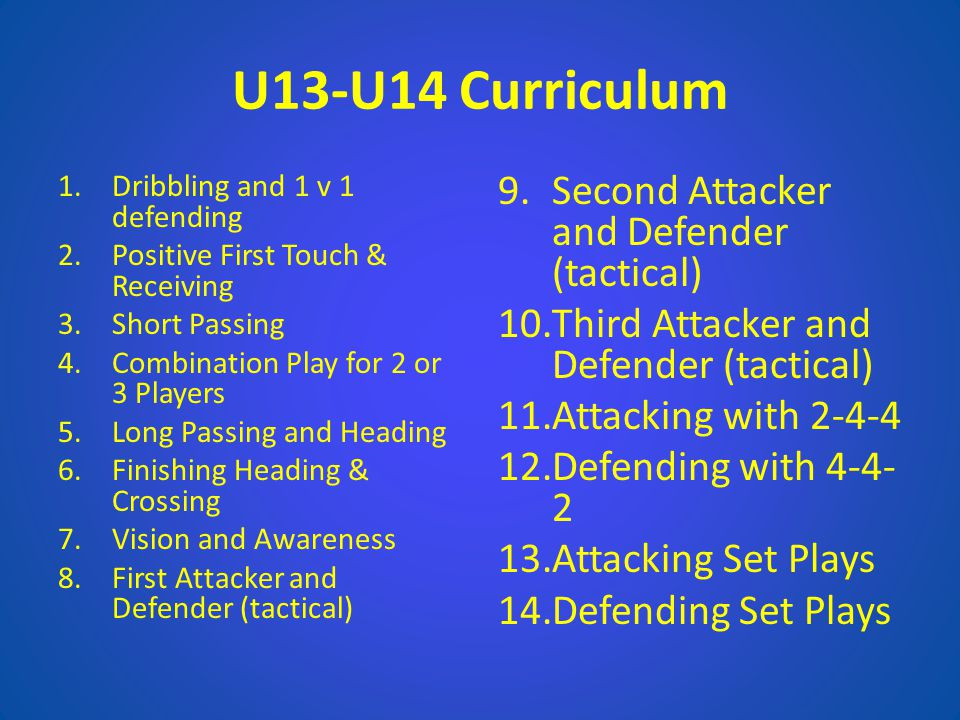U13-U14 Curriculum 1.Dribbling and 1 v 1 defending 2.Positive First Touch & Receiving 3.Short Passing 4.Combination Play for 2 or 3 Players 5.Long Pas