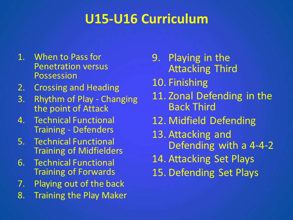 U15-U16 Curriculum 1.When to Pass for Penetration versus Possession 2.Crossing and Heading 3.Rhythm of Play - Changing the point of Attack 4.Technical