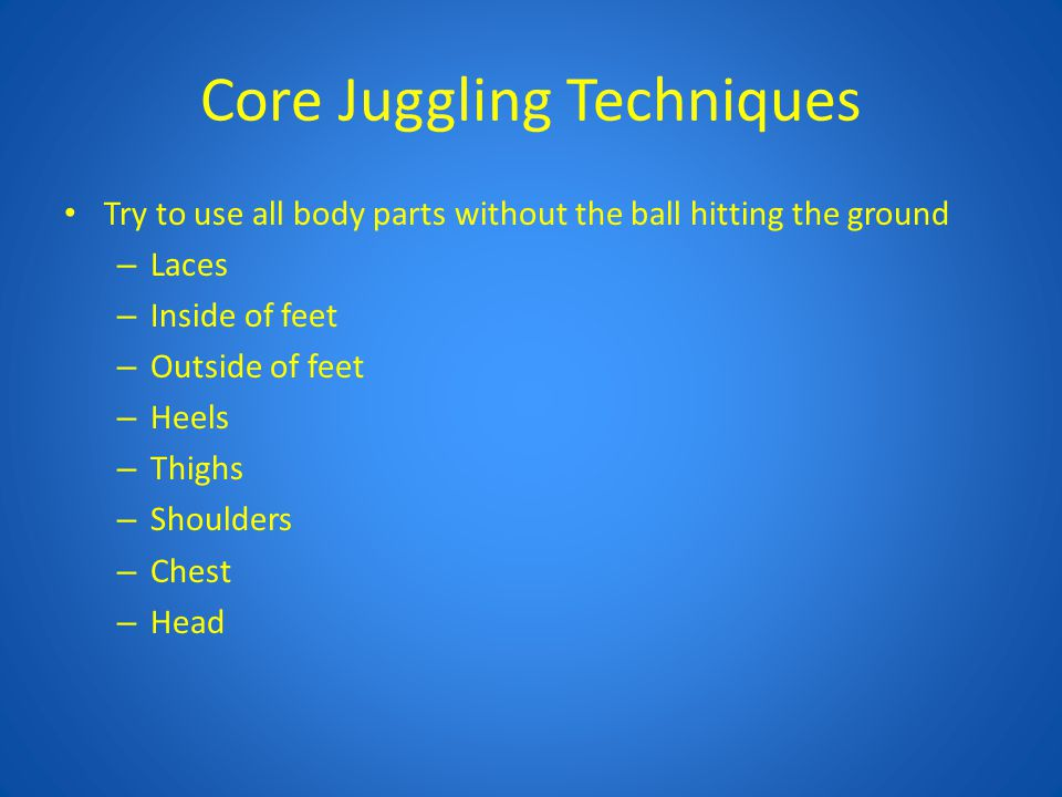 Core Juggling Techniques Try to use all body parts without the ball hitting the ground – Laces – Inside of feet – Outside of feet – Heels – Thighs – S