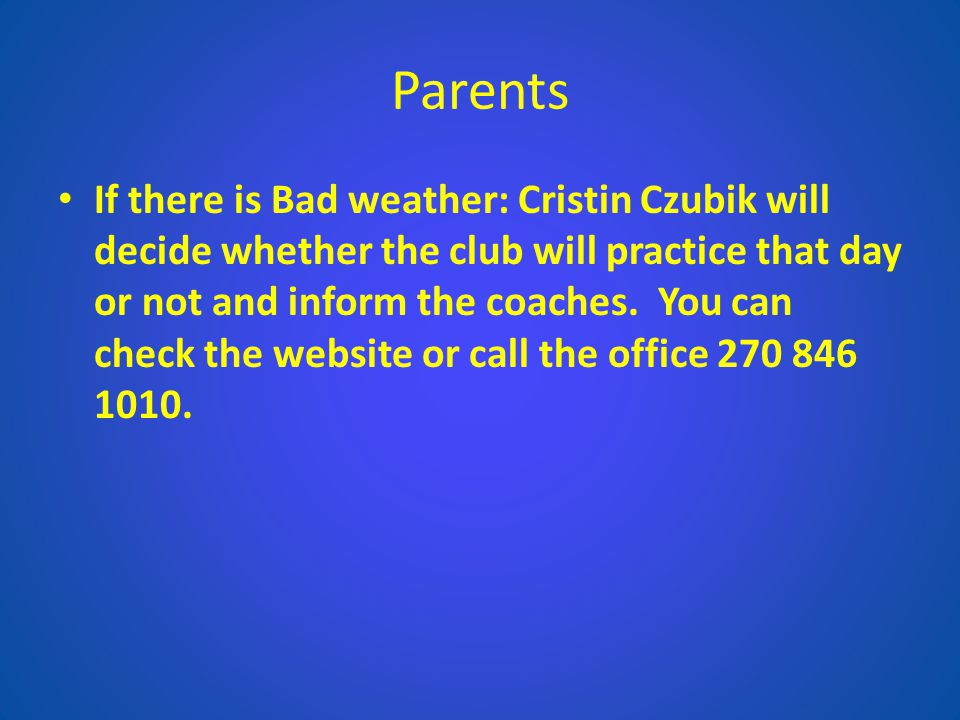 Parents If there is Bad weather: Cristin Czubik will decide whether the club will practice that day or not and inform the coaches. You can check the w