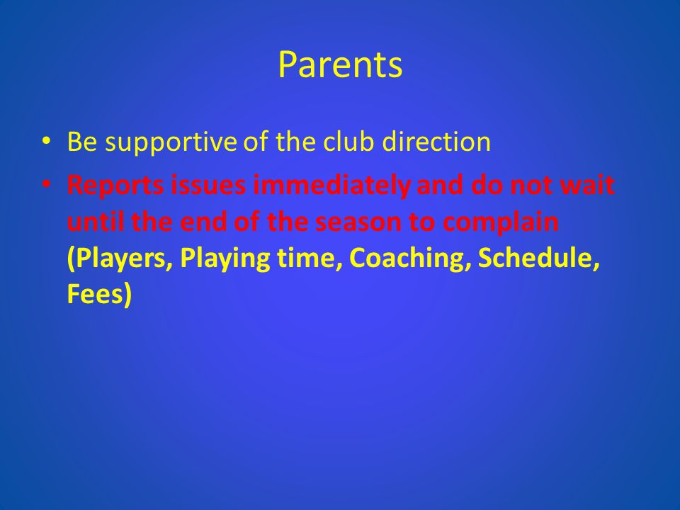 Parents Be supportive of the club direction Reports issues immediately and do not wait until the end of the season to complain (Players, Playing time,
