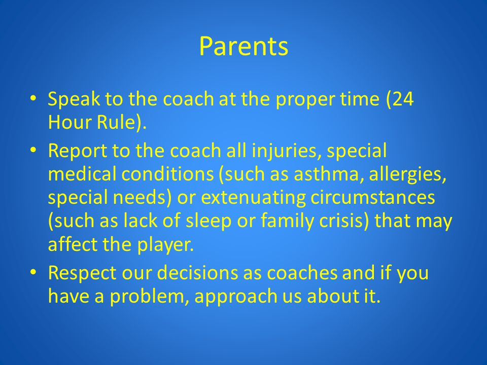 Parents Speak to the coach at the proper time (24 Hour Rule). Report to the coach all injuries, special medical conditions (such as asthma, allergies,