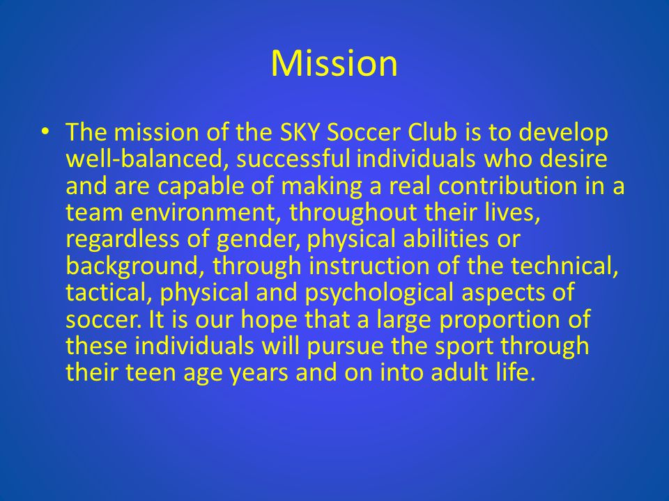 Mission The mission of the SKY Soccer Club is to develop well-balanced, successful individuals who desire and are capable of making a real contributio