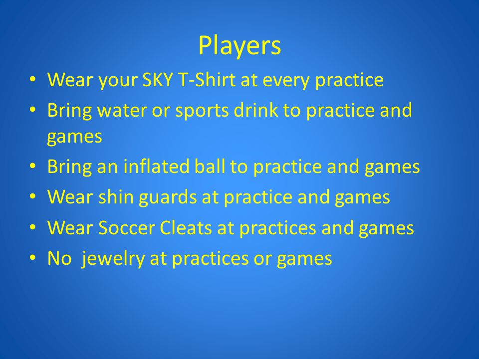 Players Wear your SKY T-Shirt at every practice Bring water or sports drink to practice and games Bring an inflated ball to practice and games Wear sh
