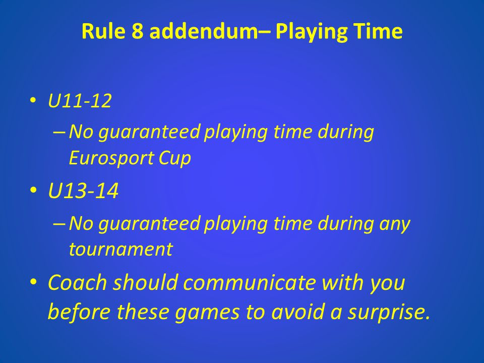 Rule 8 addendum– Playing Time U11-12 – No guaranteed playing time during Eurosport Cup U13-14 – No guaranteed playing time during any tournament Coach