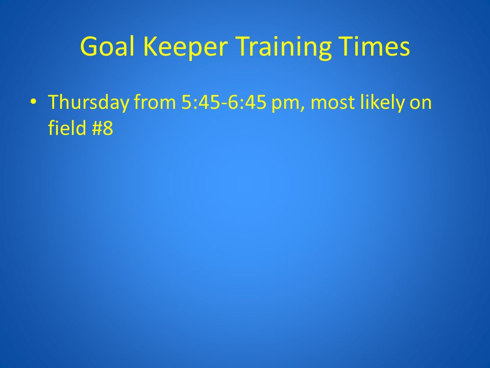 Goal Keeper Training Times Thursday from 5:45-6:45 pm, most likely on field #8