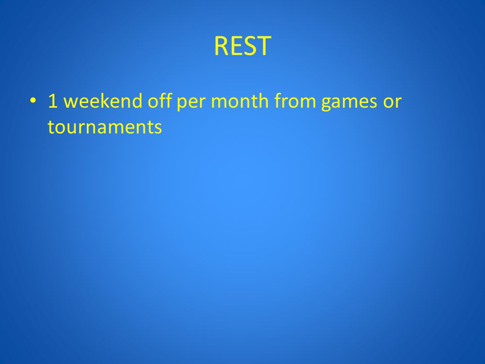 REST 1 weekend off per month from games or tournaments