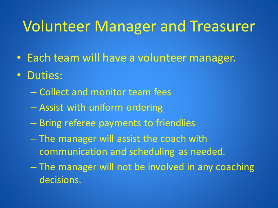 Volunteer Manager and Treasurer Each team will have a volunteer manager. Duties: – Collect and monitor team fees – Assist with uniform ordering – Brin