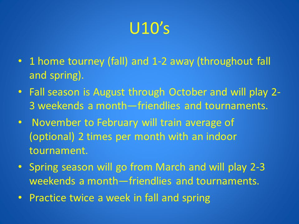 U10's 1 home tourney (fall) and 1-2 away (throughout fall and spring). Fall season is August through October and will play 2- 3 weekends a month—frien
