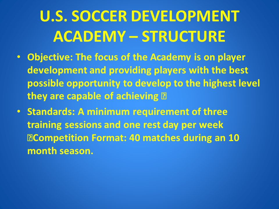 U.S. SOCCER DEVELOPMENT ACADEMY – STRUCTURE Objective: The focus of the Academy is on player development and providing players with the best possible