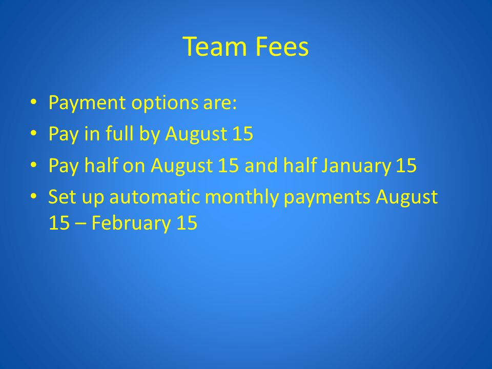 Team Fees Payment options are: Pay in full by August 15 Pay half on August 15 and half January 15 Set up automatic monthly payments August 15 – Februa