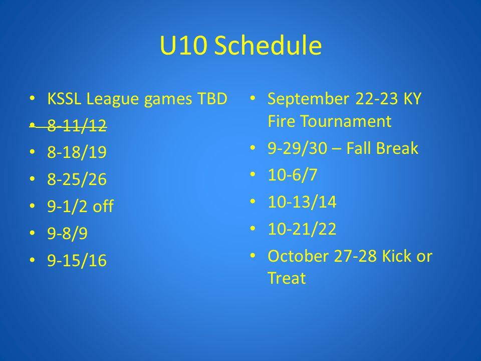 U10 Schedule KSSL League games TBD 8-11/12 8-18/19 8-25/26 9-1/2 off 9-8/9 9-15/16 September 22-23 KY Fire Tournament 9-29/30 – Fall Break 10-6/7 10-13/14 10-21/22 October 27-28 Kick or Treat