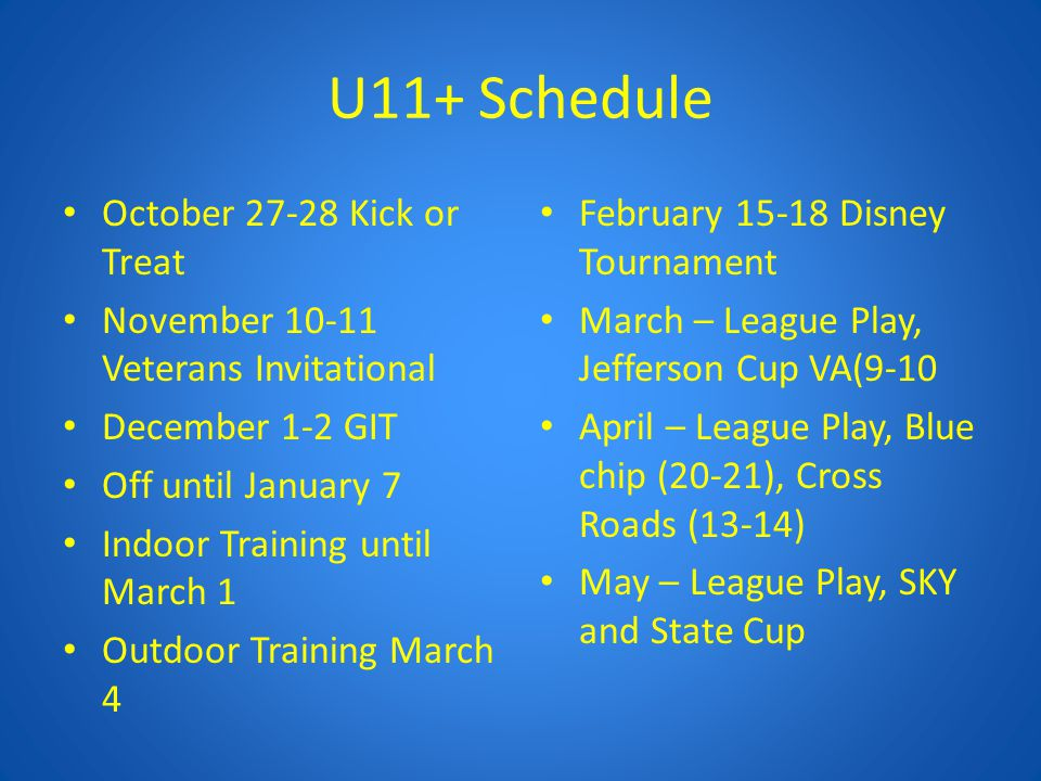 U11+ Schedule October 27-28 Kick or Treat November 10-11 Veterans Invitational December 1-2 GIT Off until January 7 Indoor Training until March 1 Outd