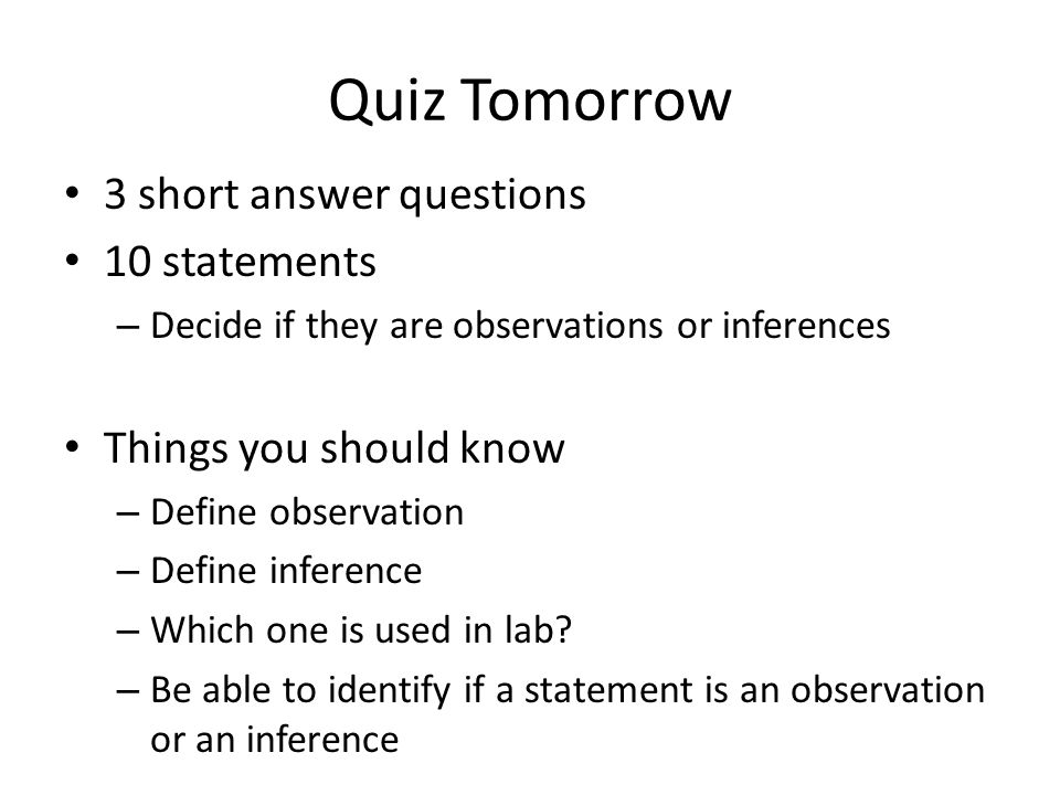 Quiz Tomorrow 3 short answer questions 10 statements – Decide if they are observations or inferences Things you should know – Define observation – Define inference – Which one is used in lab.