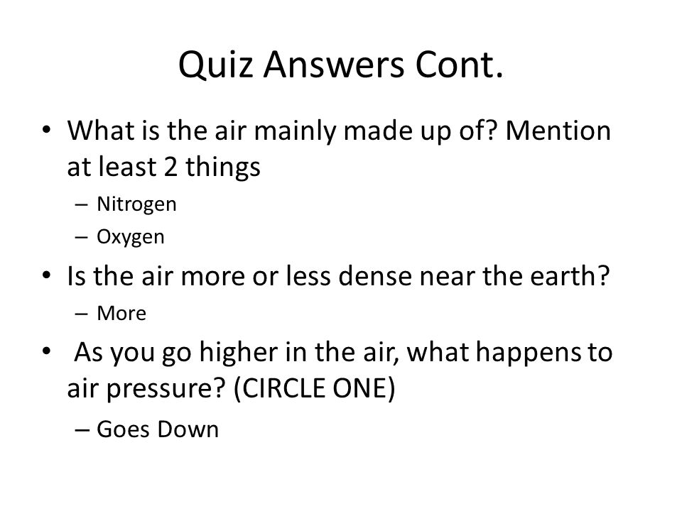 Quiz Answers Cont. What is the air mainly made up of.