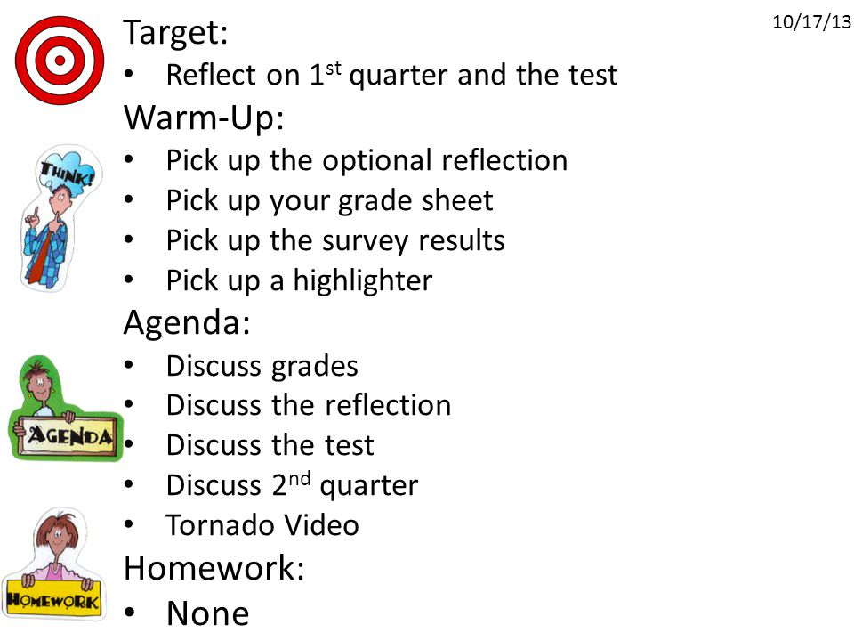 Target: Reflect on 1 st quarter and the test Warm-Up: Pick up the optional reflection Pick up your grade sheet Pick up the survey results Pick up a highlighter Agenda: Discuss grades Discuss the reflection Discuss the test Discuss 2 nd quarter Tornado Video Homework: None 10/17/13