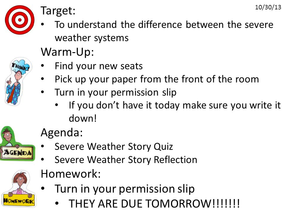 Target: To understand the difference between the severe weather systems Warm-Up: Find your new seats Pick up your paper from the front of the room Turn in your permission slip If you don't have it today make sure you write it down.